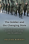 Soldier & The Changing State Building Democratic Armies In Africa Asia Europe & The Americas
