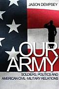 Our Army: Soldiers, Politics, and American Civil-Military Relations
