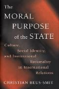 The Moral Purpose of the State: Culture, Social Identity, and Institutional Rationality in International Relations