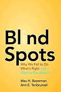 Blind Spots Why We Fail to Do whats Right & What to Do About It