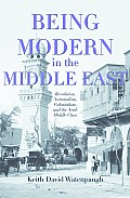 Being Modern in the Middle East Revolution Nationalism Colonialism & the Arab Middle Class