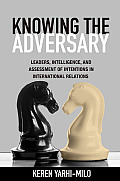 Knowing the Adversary: Leaders, Intelligence, and Assessment of Intentions in International Relations (Princeton Studies in International History and Politics)