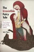 Irresistible Fairy Tale The Cultural & Social History of a Genre
