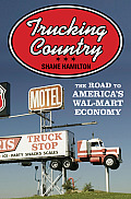 Trucking Country: The Road to America's Wal-Mart Economy (Politics and Society in Twentieth-Century America)