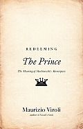 Redeeming The Prince: The Meaning of Machiavelli's Masterpiece