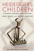 Heidegger S Children: Hannah Arendt, Karl Lowith, Hans Jonas, and Herbert Marcuse