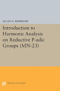 Introduction to Harmonic Analysis on Reductive P-Adic Groups. (MN-23): Based on Lectures by Harish-Chandra at the Institute for Advanced Study, 1971-7