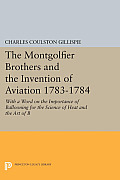 The Montgolfier Brothers and the Invention of Aviation 1783-1784: With a Word on the Importance of Ballooning for the Science of Heat and the Art of B