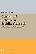 Conflict & Cohesion In Socialist Yugoslavia: Political Decision Making Since 1966 (Princeton Legacy... by Steven L. Burg