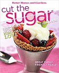 Cut the Sugar Cookbook (Better Homes &amp; Gardens)