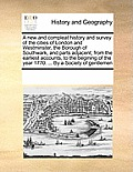 A New and Compleat History and Survey of the Cities of London and Westminster, the Borough of Southwark, and Parts Adjacent; From the Earliest Account