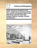 A True History Of The Affairs Of The North: Containing A Full Account Of The Rise, Growth, & Present State... by Multiple Contributors