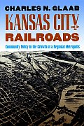 Kansas City & the Railroads Community Policy in the Growth of a Regional Metropolis