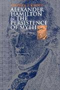 Alexander Hamilton & The Persistence Of Myth (American Political Thought) by Stephen F Knott