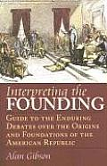Interpreting the Founding Guide to the Enduring Debates Over the Origins & Foundations of the American Republic