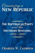 Conceiving A New Republic: The Republican Party & The Southern Question, 1869-1900 (American Political... by Charles W Calhoun