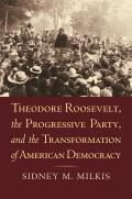 Theodore Roosevelt, the Progressive Party, and the Transformation of American Democracy (American Political Thought)