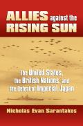 Allies Against the Rising Sun: The United States, the British Nations, and the Defeat of Imperial Japan (Modern War Studies) Cover