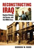 Reconstructing Iraq: Regime Change, Jay Garner, and the Orha Story (Modern War Studies)