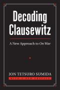 Decoding Clausewitz: A New Approach to on War (Modern War Studies) Cover