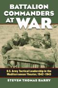 Battalion Commanders at War: U.S. Army Tactical Leadership in the Mediterranean Theater, 1942-1943 (Modern War Studies) Cover