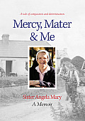Mercy, Mater & Me Sister Angela Mary: A Memoir