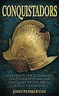 Conquistadors: Searching for El Dorado, the Terrifying Spanish Conquest of the Aztec and Inca Empires. by John Pemberton