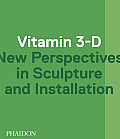 Vitamin 3-D: New Perspectives in Sculpture and Installation