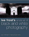 Lee Frost's Simple Art of Black and White Photography: Easy Methods for Making Fine Art Prints