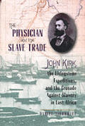 The Physician and the Slave Trade: John Kirk, the Livingstone Expeditions and the Crusade Against Slavery in East Africa