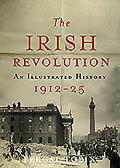 The Irish Revolution 1912-25: An Illustrated History