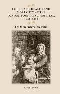 Childcare, Health and Mortality in the London Foundling Hospital, 1741 1800: 'Left to the Mercy of the World'