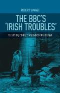 The BBC's Irish Troubles: Television, Conflict and Northern Ireland