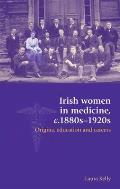 Irish Women in Medicine, C.1880-1920s: Origins, Education and Careers