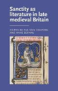 Sanctity as Literature in Late Medieval Britain (Manchester Medieval Literature and Culture Mup)