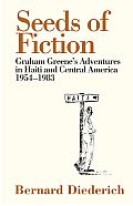 Seeds of Fiction Graham Greenes Adventures in Haiti & Central America 1954 1983