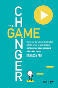 The Game Changer: How to Use the Science of Motivation with the Power of Game Design to Shift Behaviour, Shape Culture and Make Clever H