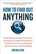 How to Find Out Anything From Extreme Google Searches to Scouring Government Documents a Guide to Uncovering Anything About Everyone & Everything