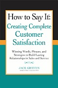 How to Say it Creating Complete Customer Satisfaction Winning Words Phrases & Strategies to Build Lasting Relationships in Sales & Service