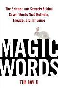 Magic Words The Science & Secrets Behind Seven Words That Motivate Engage & Influence