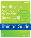 Installing and Configuring Windows Server 2012: Training Guide