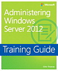Administering Windows Server 2012 Training Guide