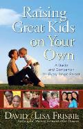 Raising Great Kids on Your Own: A Guide and Companion for Every Single Parent