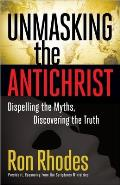 Unmasking the Antichrist: Dispelling the Myths, Discovering the Truth