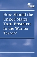 How Should the United States Treat Prisoners in the War on Terror? (At Issue)