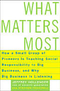 What Matters Most: How a Small Group of Pioneers Is Teaching Social Responsibility to Big Business, and Why Big Business Is Listening