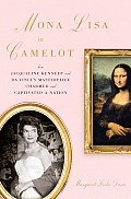 Mona Lisa in Camelot How Jacqueline Kennedy & Da Vincis Masterpiece Charmed & Captivated a Nation