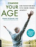 Change Your Age: Using Your Body and Brain to Feel Younger, Stronger, and More Fit