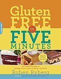 Gluten-Free in Five Minutes: 100 Rapid Recipes for Breads, Rolls, Cakes, Muffins, and More