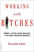 Working with Bitches How to Identify the Eight Types of Office Mean Girls & Rise Above Workplace Nastiness